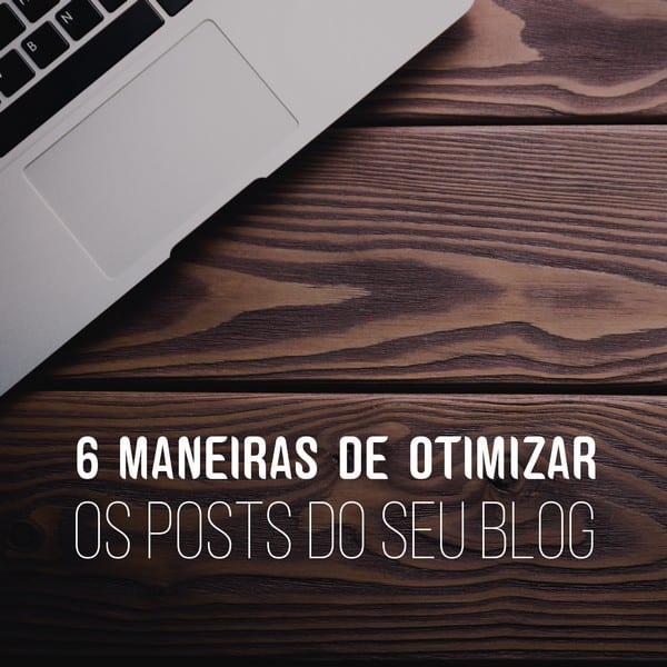 6 maneiras de otimizar os posts do blog