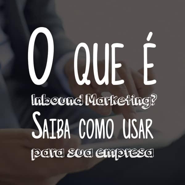 O que é Inbound Marketing: saiba como usar para sua empresa