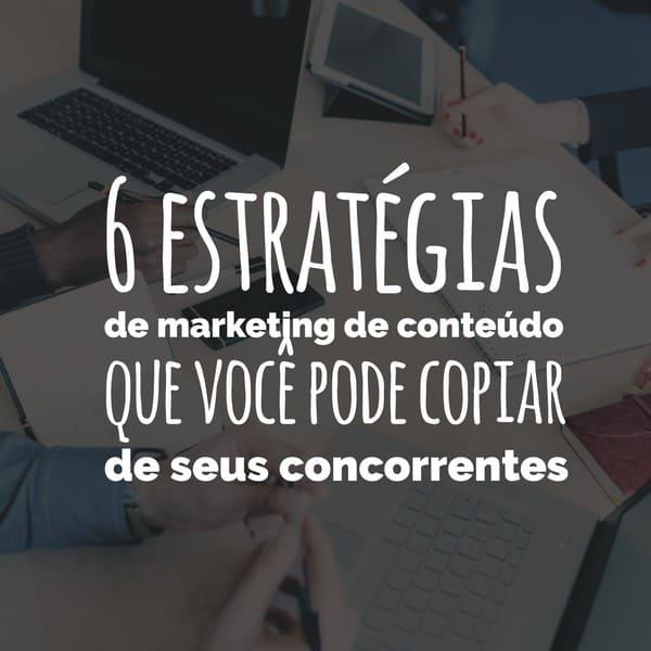6 estratégias de marketing de conteúdo para copiar de seus concorrentes