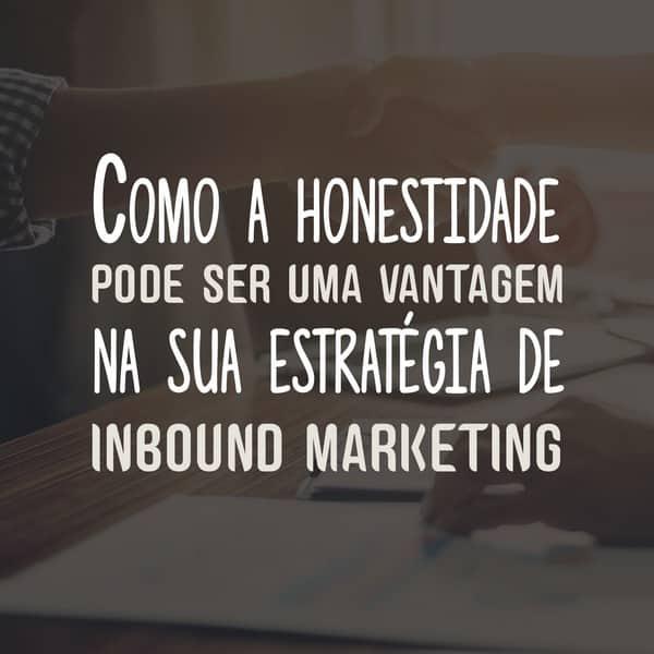 Como a honestidade pode ser uma vantagem na sua estratégia de inbound marketing