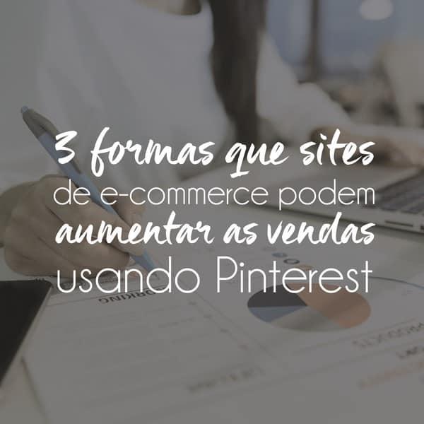 3 formas que sites de e-commerce podem aumentar as vendas usando Pinterest